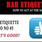 Bar Etiquette NO NOs #5: What's Good